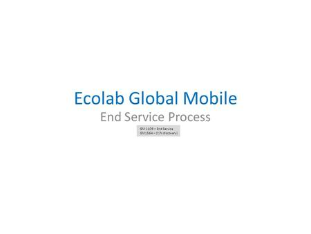 Ecolab Global Mobile End Service Process GM 1409 – End Service GM1564 – (Y/N discovery)