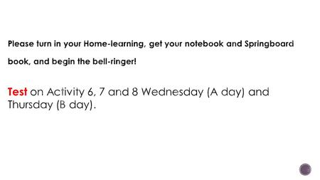 Please turn in your Home-learning, get your notebook and Springboard book, and begin the bell-ringer! Test on Activity 6, 7 and 8 Wednesday (A day) and.