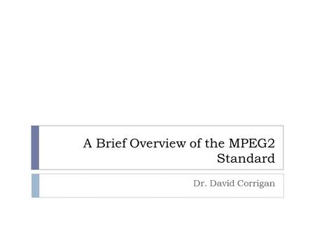 A Brief Overview of the MPEG2 Standard Dr. David Corrigan.