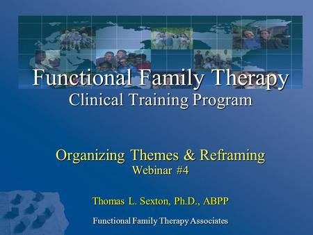 Functional Family Therapy Clinical Training Program Organizing Themes & Reframing Webinar #4 Thomas L. Sexton, Ph.D., ABPP Functional Family Therapy Associates.