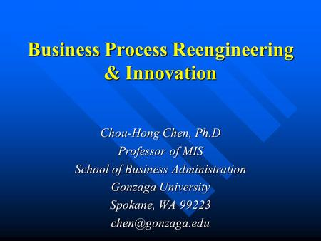 Business Process Reengineering & Innovation Chou-Hong Chen, Ph.D Professor of MIS School of Business Administration Gonzaga University Spokane, WA 99223.