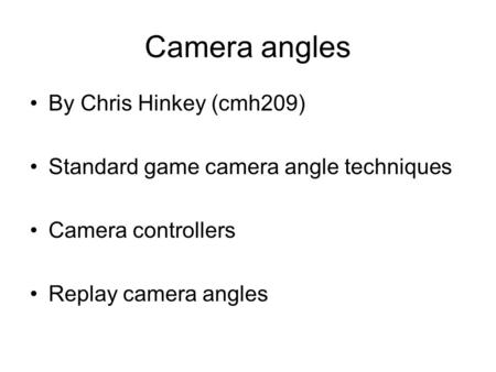 Camera angles By Chris Hinkey (cmh209) Standard game camera angle techniques Camera controllers Replay camera angles.