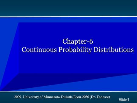 1 1 Slide 2009 University of Minnesota-Duluth, Econ-2030 (Dr. Tadesse) Chapter-6 Continuous Probability Distributions.
