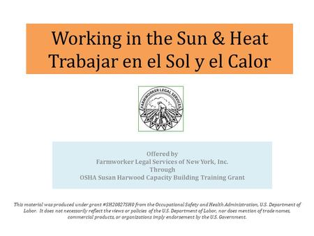 Working in the Sun & Heat Trabajar en el Sol y el Calor This material was produced under grant #SH20827SH0 from the Occupational Safety and Health Administration,