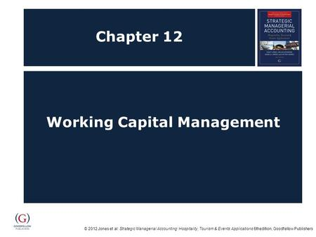 © 2012 Jones et al: Strategic Managerial <strong>Accounting</strong>: Hospitality, Tourism & Events Applications 6thedition, Goodfellow Publishers Chapter 12 Working Capital.