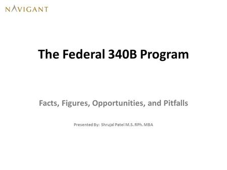 The Federal 340B Program Facts, Figures, Opportunities, and Pitfalls Presented By: Shrujal Patel M.S. RPh. MBA.