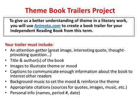 Theme Book Trailers Project To give us a better understanding of theme in a literary work, you will use Animoto.com to create a book trailer for your Independent.