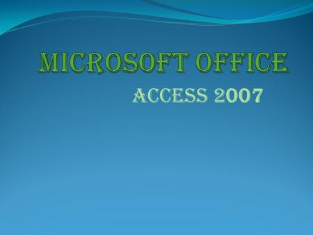 ACCESS 2007. Access 2007 Access 2007 is the database software in the Microsoft 2007 Office Suite. It allows you to order, manage, search, and report large.