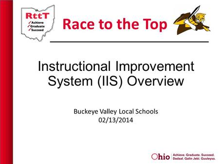 Race to the Top Instructional Improvement System (IIS) Overview Buckeye Valley Local Schools 02/13/2014.