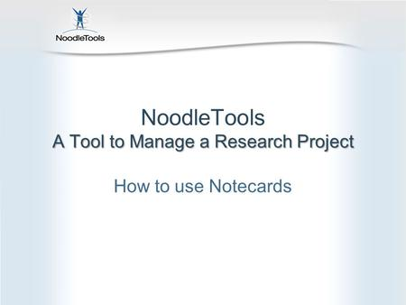 A Tool to Manage a Research Project NoodleTools A Tool to Manage a Research Project How to use Notecards.