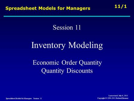 Spreadsheet Models for Managers: Session 11 11/1 Copyright © 1994-2011 Richard Brenner Spreadsheet Models for Managers Session 11 Inventory Modeling Economic.