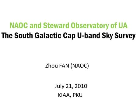 July 21, 2010 KIAA, PKU NAOC and Steward Observatory of UA The South Galactic Cap U-band Sky Survey Zhou FAN (NAOC)