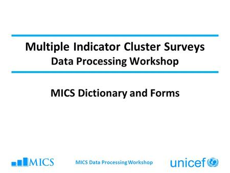 Multiple Indicator Cluster Surveys Data Processing Workshop MICS Dictionary and Forms MICS Data Processing Workshop.