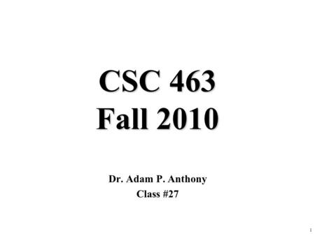 1 CSC 463 Fall 2010 Dr. Adam P. Anthony Class #27.