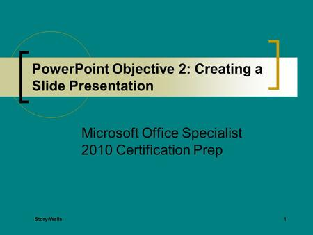 1 PowerPoint Objective 2: Creating a Slide Presentation Microsoft Office Specialist 2010 Certification Prep Story/Walls.
