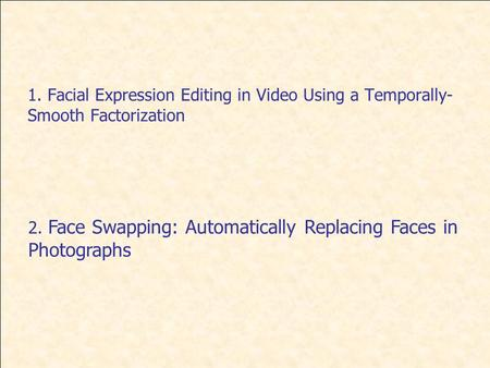 1. Facial Expression Editing in Video Using a Temporally- Smooth Factorization 2. Face Swapping: Automatically Replacing Faces in Photographs.