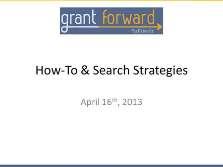How-To & Search Strategies April 16 th, 2013. Contents Using Grant Forward Search Results Filtering your Search – Keywords – Categories – Sponsors – Deadlines.