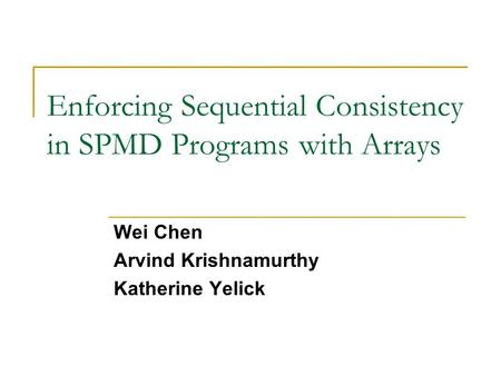 Enforcing Sequential Consistency in SPMD Programs with Arrays Wei Chen Arvind Krishnamurthy Katherine Yelick.
