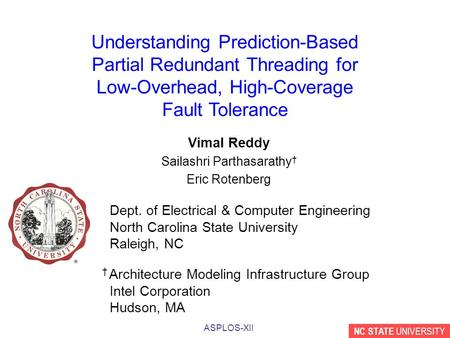 NC STATE UNIVERSITY ASPLOS-XII Understanding Prediction-Based Partial Redundant Threading for Low-Overhead, High-Coverage Fault Tolerance Vimal Reddy Sailashri.
