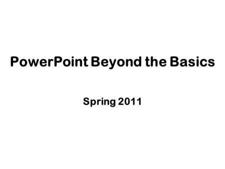 PowerPoint Beyond the Basics Spring 2011. Working with Master Slides.