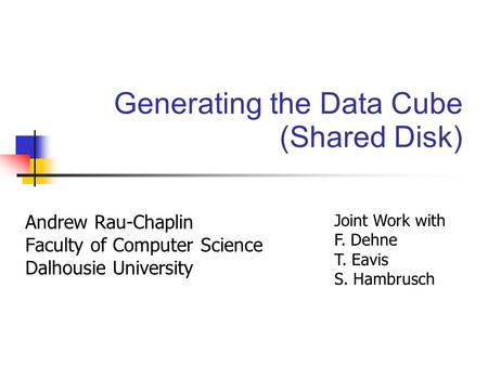 Generating the Data Cube (Shared Disk) Andrew Rau-Chaplin Faculty of Computer Science Dalhousie University Joint Work with F. Dehne T. Eavis S. Hambrusch.