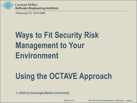 © 2005 by Carnegie Mellon University Version 1.0 The Security Professionals Conference. - page 1 Pittsburgh, PA 15213-3890 Ways to Fit Security Risk Management.