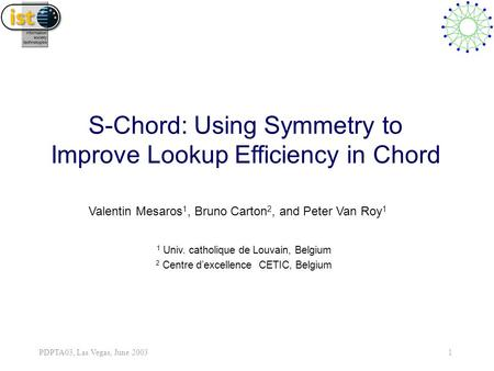 PDPTA03, Las Vegas, June 2003 1 S-Chord: Using Symmetry to Improve Lookup Efficiency in Chord Valentin Mesaros 1, Bruno Carton 2, and Peter Van Roy 1 1.