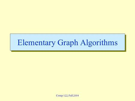 Comp 122, Fall 2004 Elementary Graph Algorithms. graphs-1 - 2 Lin / Devi Comp 122, Fall 2004 Graphs  Graph G = (V, E) »V = set of vertices »E = set of.