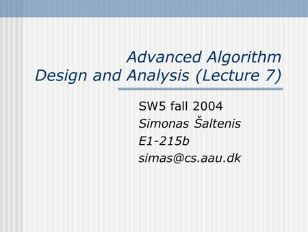 Advanced Algorithm Design and Analysis (Lecture 7) SW5 fall 2004 Simonas Šaltenis E1-215b