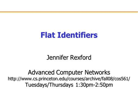 Flat Identifiers Jennifer Rexford Advanced Computer Networks  Tuesdays/Thursdays 1:30pm-2:50pm.