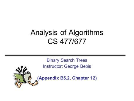 Analysis of Algorithms CS 477/677 Binary Search Trees Instructor: George Bebis (Appendix B5.2, Chapter 12)