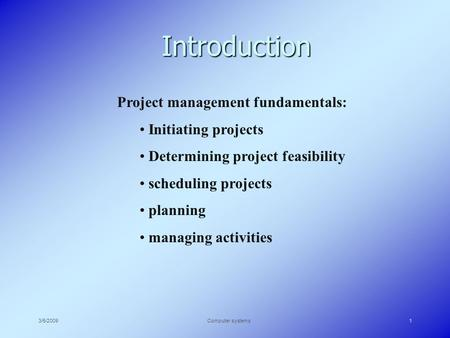 3/5/2009Computer systems1 Introduction Project management fundamentals: Initiating projects Determining project feasibility scheduling projects planning.