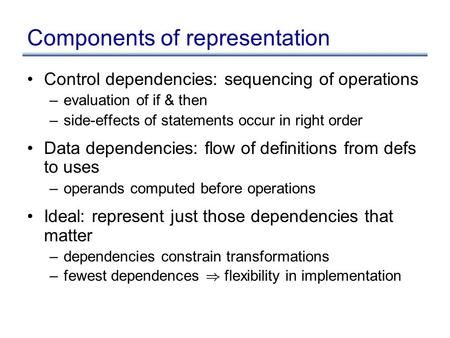 Components of representation Control dependencies: sequencing of operations –evaluation of if & then –side-effects of statements occur in right order Data.