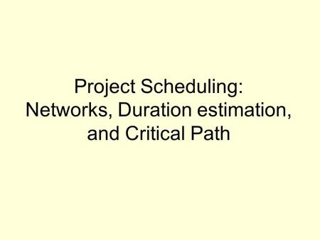 Project Scheduling: Networks, Duration estimation, and Critical Path.