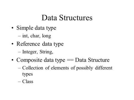 Data Structures Simple data type –int, char, long Reference data type –Integer, String, Composite data type == Data Structure –Collection of elements.