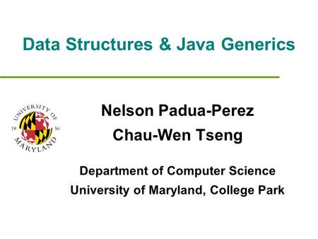 Data Structures & Java Generics Nelson Padua-Perez Chau-Wen Tseng Department of Computer Science University of Maryland, College Park.