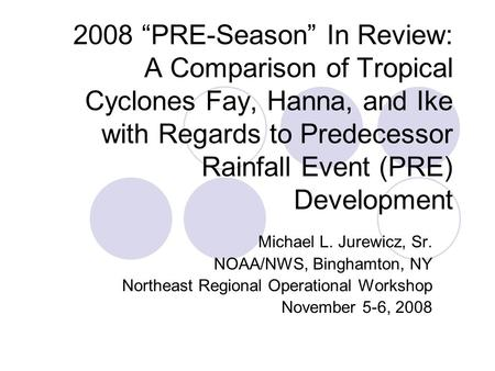 "2008 ""PRE-Season"" In Review: A Comparison of Tropical Cyclones Fay, Hanna, and Ike with Regards to Predecessor Rainfall Event (PRE) Development Michael."