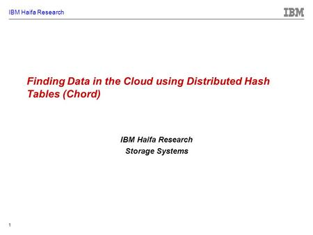 IBM Haifa Research 1 Finding Data in the Cloud using Distributed Hash Tables (Chord) IBM Haifa Research Storage Systems.