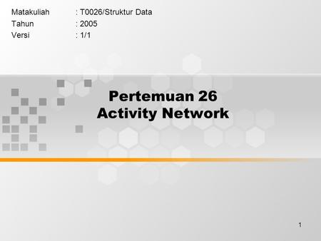 1 Pertemuan 26 Activity Network Matakuliah: T0026/Struktur Data Tahun: 2005 Versi: 1/1.