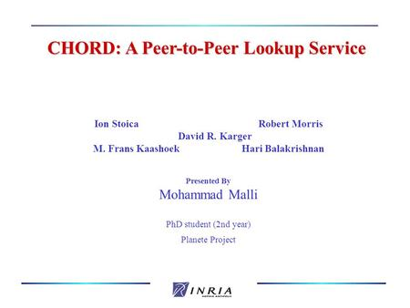 CHORD: A Peer-to-Peer Lookup Service CHORD: A Peer-to-Peer Lookup Service Ion StoicaRobert Morris David R. Karger M. Frans Kaashoek Hari Balakrishnan Presented.