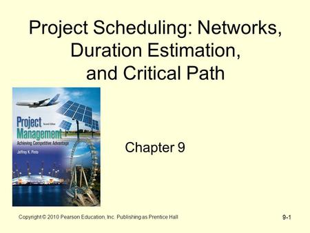 9-1 Project Scheduling: Networks, Duration Estimation, and Critical Path Chapter 9 Copyright © 2010 Pearson Education, Inc. Publishing as Prentice Hall.