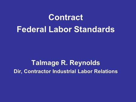 Contract Federal Labor Standards Talmage R. Reynolds Dir, Contractor Industrial Labor Relations.
