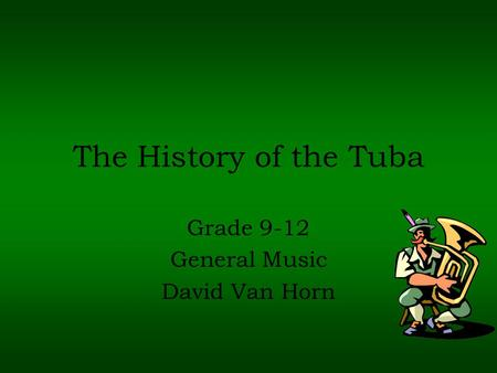 The History of the Tuba Grade 9-12 General Music David Van Horn.
