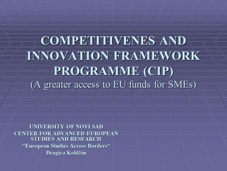 COMPETITIVENES AND INNOVATION FRAMEWORK PROGRAMME (CIP) (A greater access to EU funds for SMEs) UNIVERSITY OF NOVI SAD CENTER FOR ADVANCED EUROPEAN STUDIES.