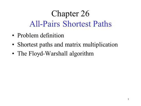 1 Chapter 26 All-Pairs Shortest Paths Problem definition Shortest paths and matrix multiplication The Floyd-Warshall algorithm.