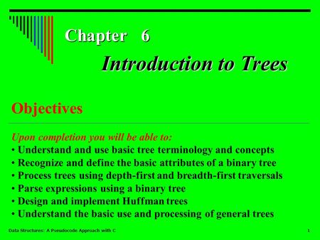 Data Structures: A Pseudocode Approach with C 1 Chapter 6 Objectives Upon completion you will be able to: Understand and use basic tree terminology and.