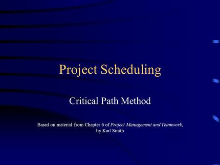 Project Scheduling Critical Path Method Based on material from Chapter 6 of Project Management and Teamwork, by Karl Smith.