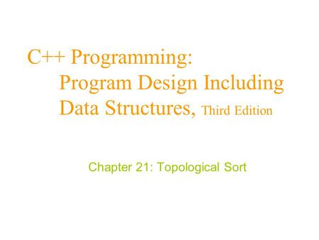 C++ Programming: Program Design Including Data Structures, Third Edition Chapter 21: Topological Sort.