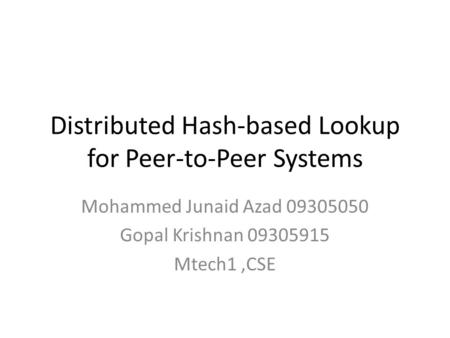 Distributed Hash-based Lookup for Peer-to-Peer Systems Mohammed Junaid Azad 09305050 Gopal Krishnan 09305915 Mtech1,CSE.