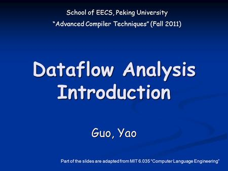 "School of EECS, Peking University ""Advanced Compiler Techniques"" (Fall 2011) Dataflow Analysis Introduction Guo, Yao Part of the slides are adapted from."